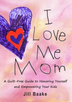 I Love Me Mom: A Guilt-Free Guide to Honoring Yourself and Empowering Your Kids