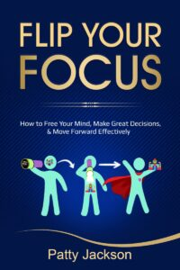 Flip Your Focus: How to Free Your Mind, Make Great Decisions, and Move Forward Effectively